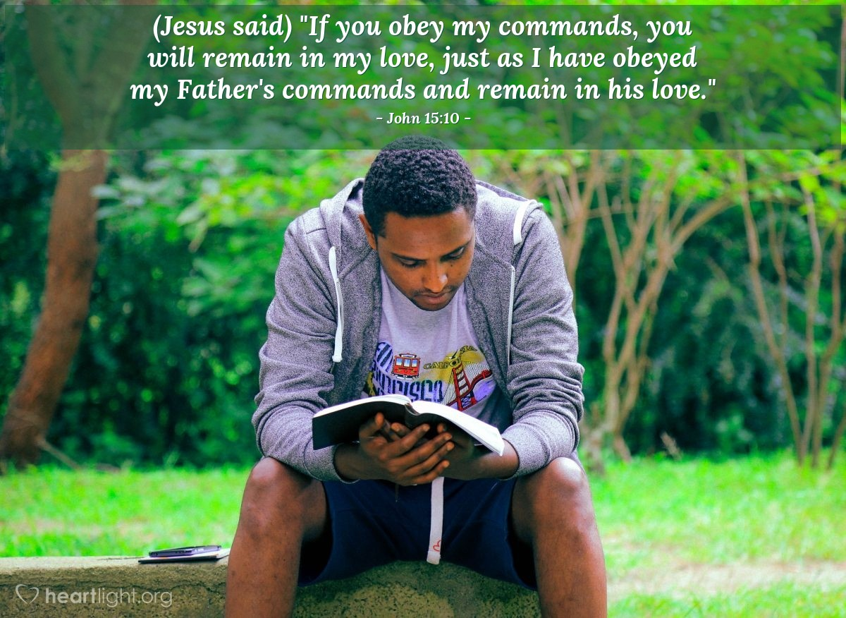 "Illustration of John 15:10 — (Jesus said) ""If you obey my commands, you will remain in my love, just as I have obeyed my Father's commands and remain in his love."""