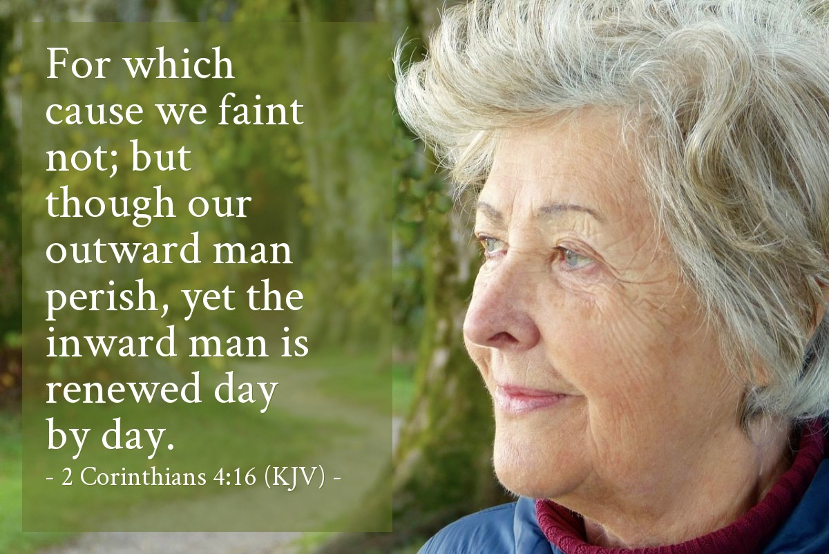 Illustration of 2 Corinthians 4:16 (KJV) — For which cause we faint not; but though our outward man perish, yet the inward man is renewed day by day.