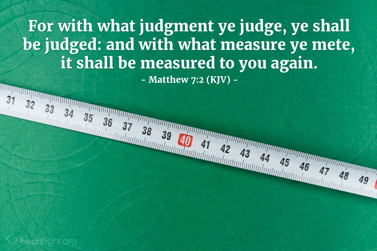 Illustration of Matthew 7:2 (KJV) — For with what judgment ye judge, ye shall be judged: and with what measure ye mete, it shall be measured to you again.