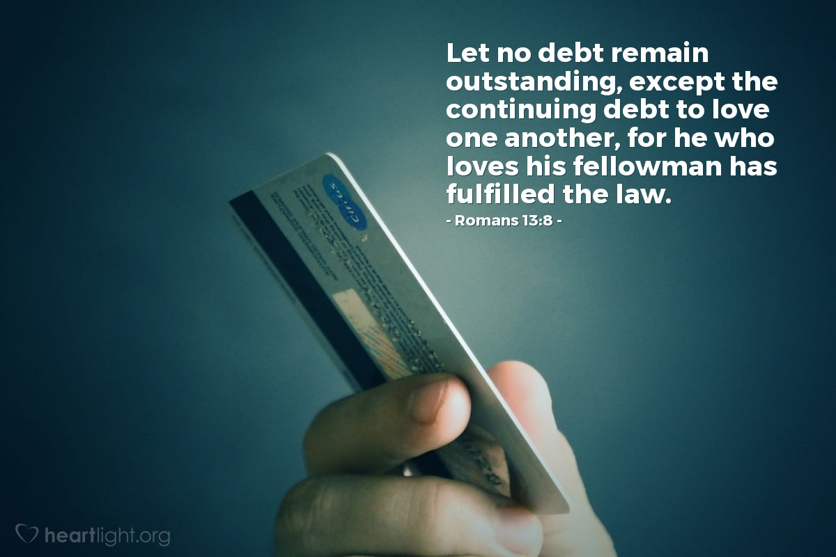 Illustration of Romans 13:8 — Let no debt remain outstanding, except the continuing debt to love one another, for he who loves his fellowman has fulfilled the law.