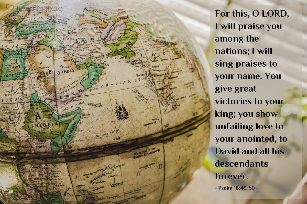 Illustration of Psalm 18:49-50 — For this, O LORD, I will praise you among the nations; I will sing praises to your name. You give great victories to your king; you show unfailing love to your anointed, to David and all his descendants forever.