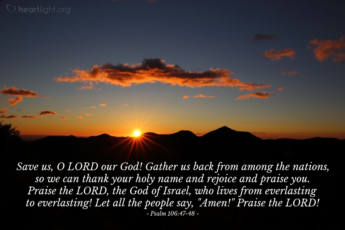 "Illustration of Psalm 106:47-48 — Save us, O LORD our God! Gather us back from among the nations, so we can thank your holy name and rejoice and praise you. Praise the LORD, the God of Israel, who lives from everlasting to everlasting! Let all the people say, ""Amen!"" Praise the LORD!"