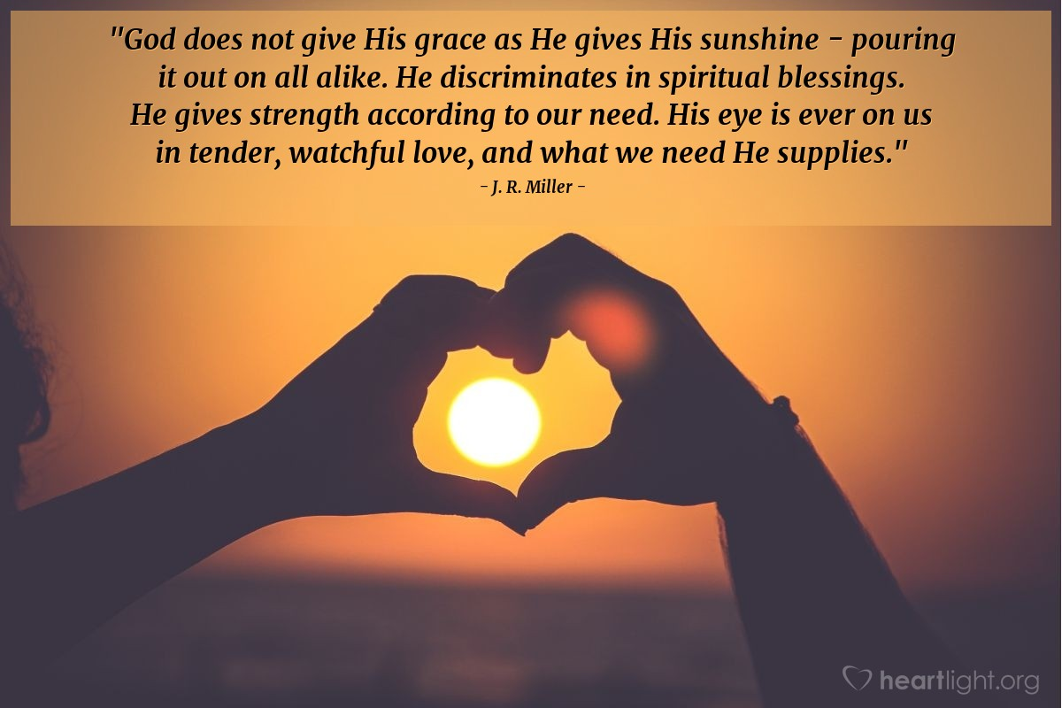 """Illustration of J. R. Miller — """"God does not give His grace as He gives His sunshine - pouring it out on all alike.  He discriminates in spiritual blessings. He gives strength according to our need. His eye is ever on us in tender, watchful love, and what we need He supplies."""""""