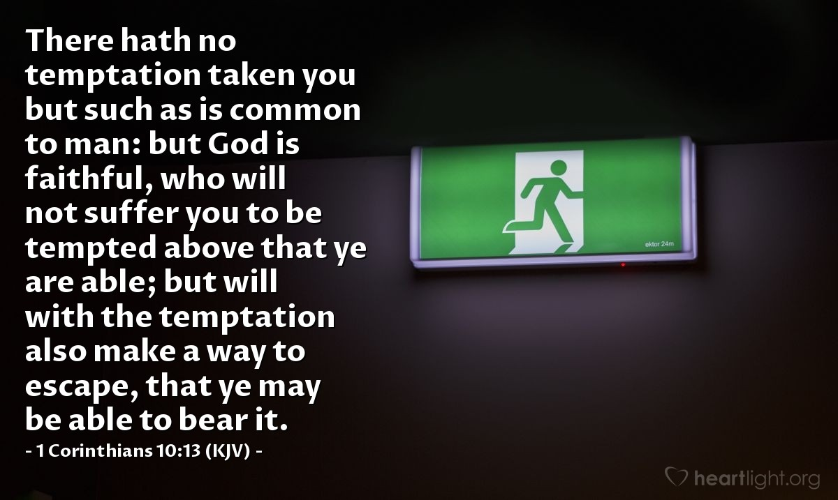 Illustration of 1 Corinthians 10:13 (KJV) — There hath no temptation taken you but such as is common to man: but God is faithful, who will not suffer you to be tempted above that ye are able; but will with the temptation also make a way to escape, that ye may be able to bear it.