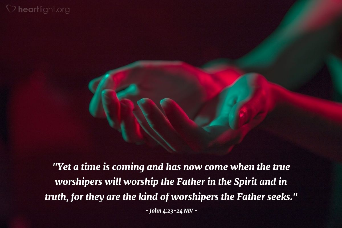 "Illustration of John 4:23-24 NIV — ""Yet a time is coming and has now come when the true worshipers will worship the Father in the Spirit and in truth, for they are the kind of worshipers the Father seeks."""