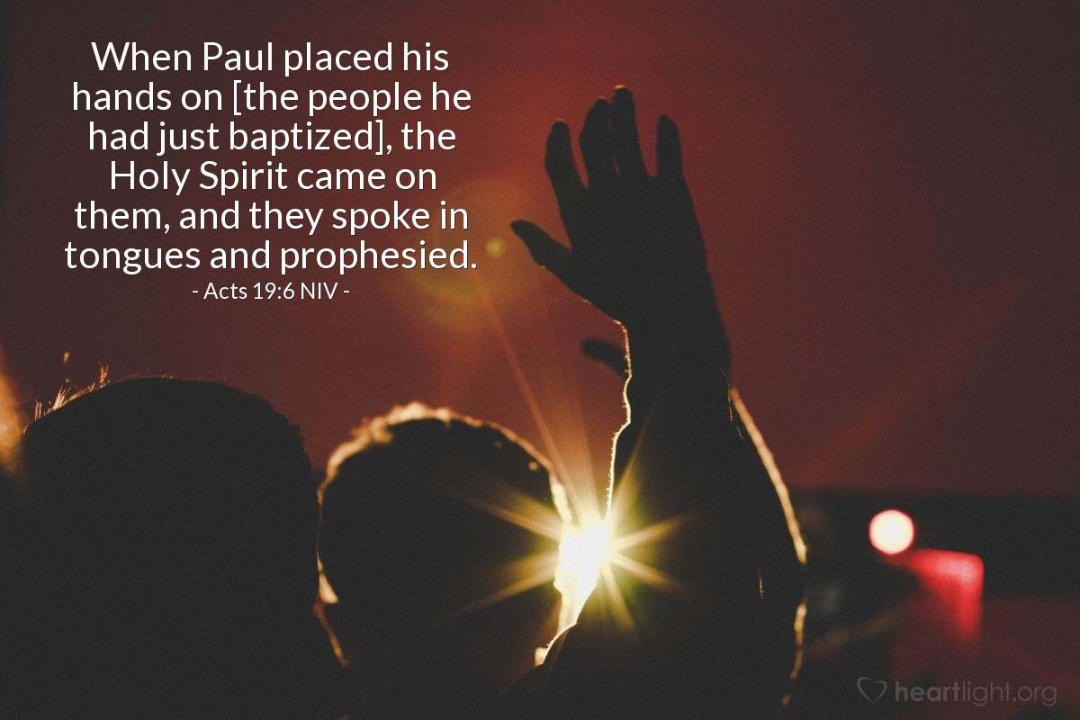 Illustration of Acts 19:6 NIV — When Paul placed his hands on [the people he had just baptized], the Holy Spirit came on them, and they spoke in tongues and prophesied.