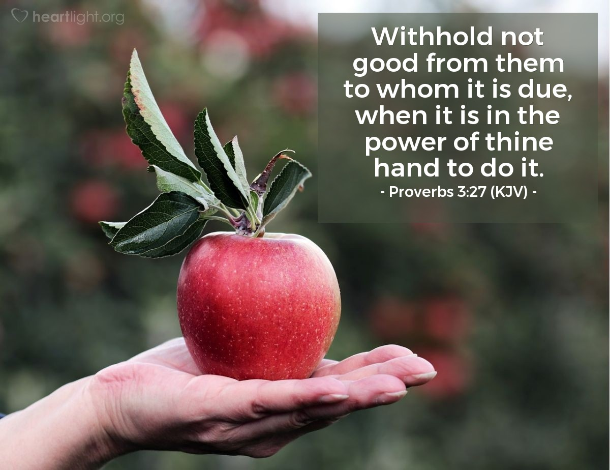 Illustration of Proverbs 3:27 (KJV) — Withhold not good from them to whom it is due, when it is in the power of thine hand to do it.