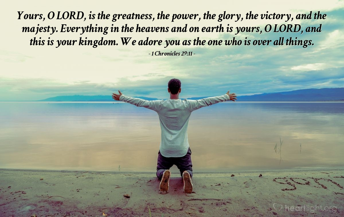 Illustration of 1 Chronicles 29:11 — Yours, O LORD, is the greatness, the power, the glory, the victory, and the majesty. Everything in the heavens and on earth is yours, O LORD, and this is your kingdom. We adore you as the one who is over all things.