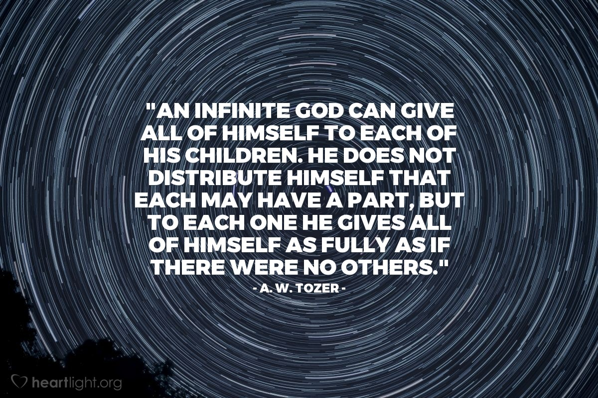 "Illustration of A. W. Tozer — ""An infinite God can give all of Himself to each of His children. He does not distribute Himself that each may have a part, but to each one He gives all of Himself as fully as if there were no others."""