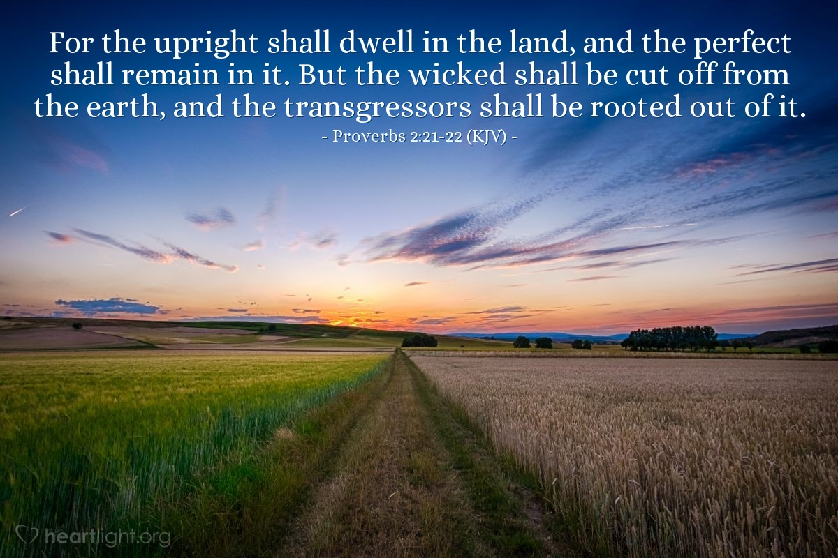 Illustration of Proverbs 2:21-22 (KJV) — For the upright shall dwell in the land, and the perfect shall remain in it. But the wicked shall be cut off from the earth, and the transgressors shall be rooted out of it.