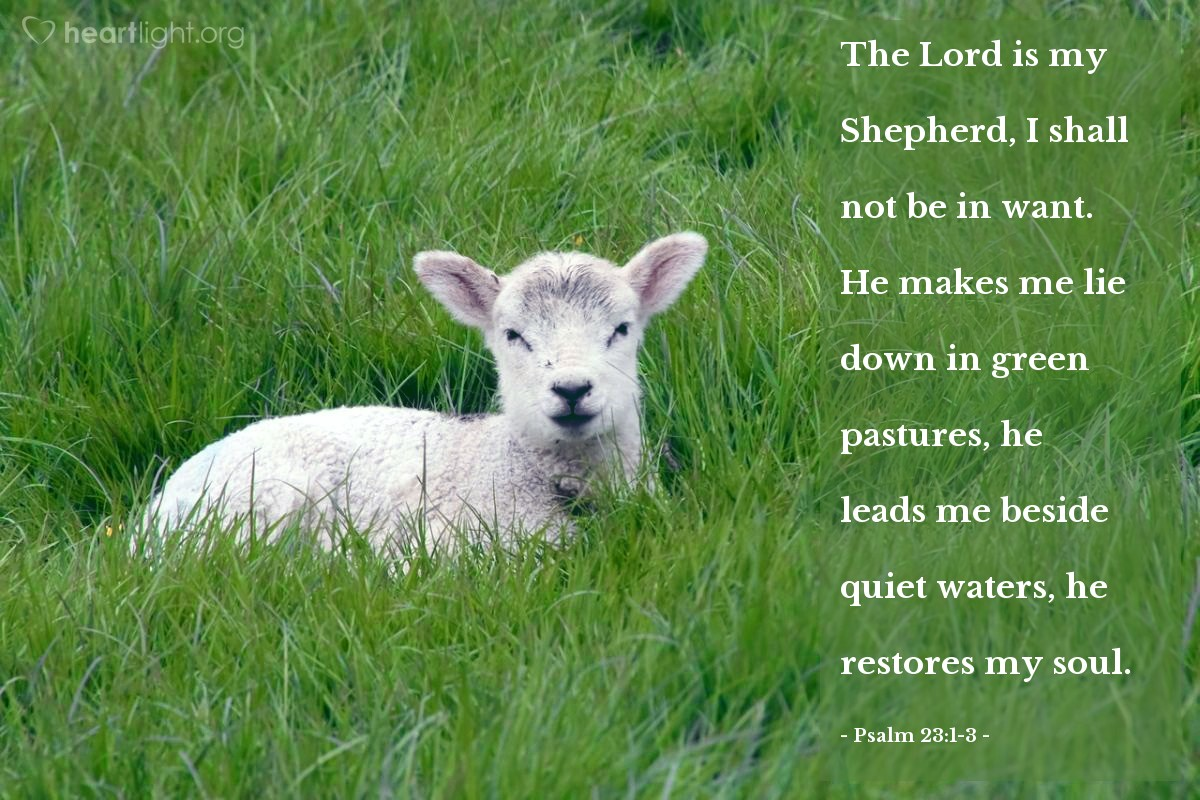 Illustration of Psalm 23:1-3 — The Lord is my Shepherd, I shall not be in want. He makes me lie down in green pastures, he leads me beside quiet waters, he restores my soul.