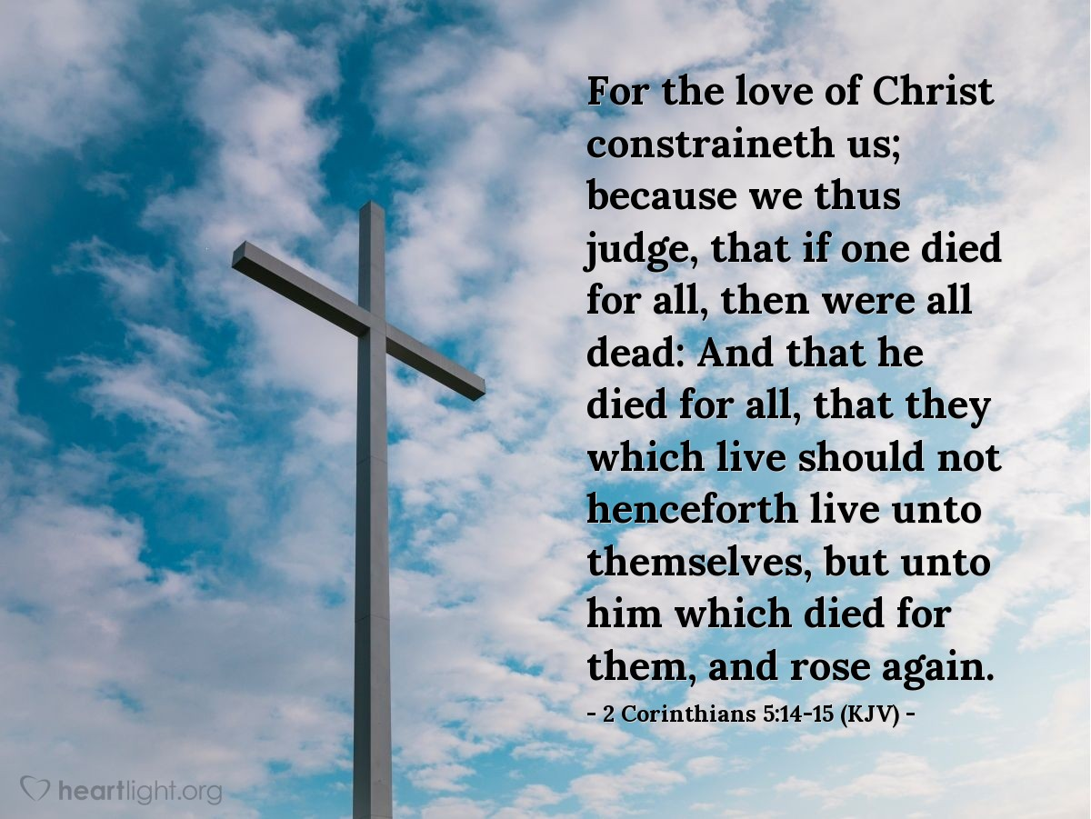 Illustration of 2 Corinthians 5:14-15 (KJV) — For the love of Christ constraineth us; because we thus judge, that if one died for all, then were all dead: And that he died for all, that they which live should not henceforth live unto themselves, but unto him which died for them, and rose again.