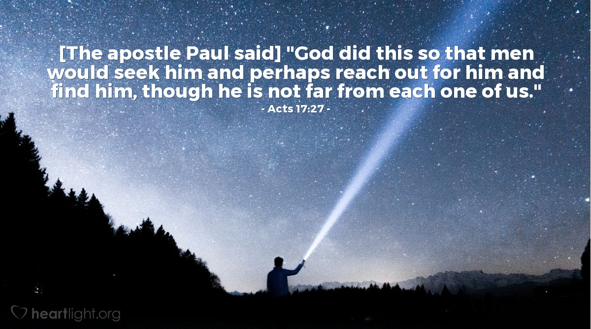 "Illustration of Acts 17:27 — [The apostle Paul said] ""God did this so that men would seek him and perhaps reach out for him and find him, though he is not far from each one of us."""