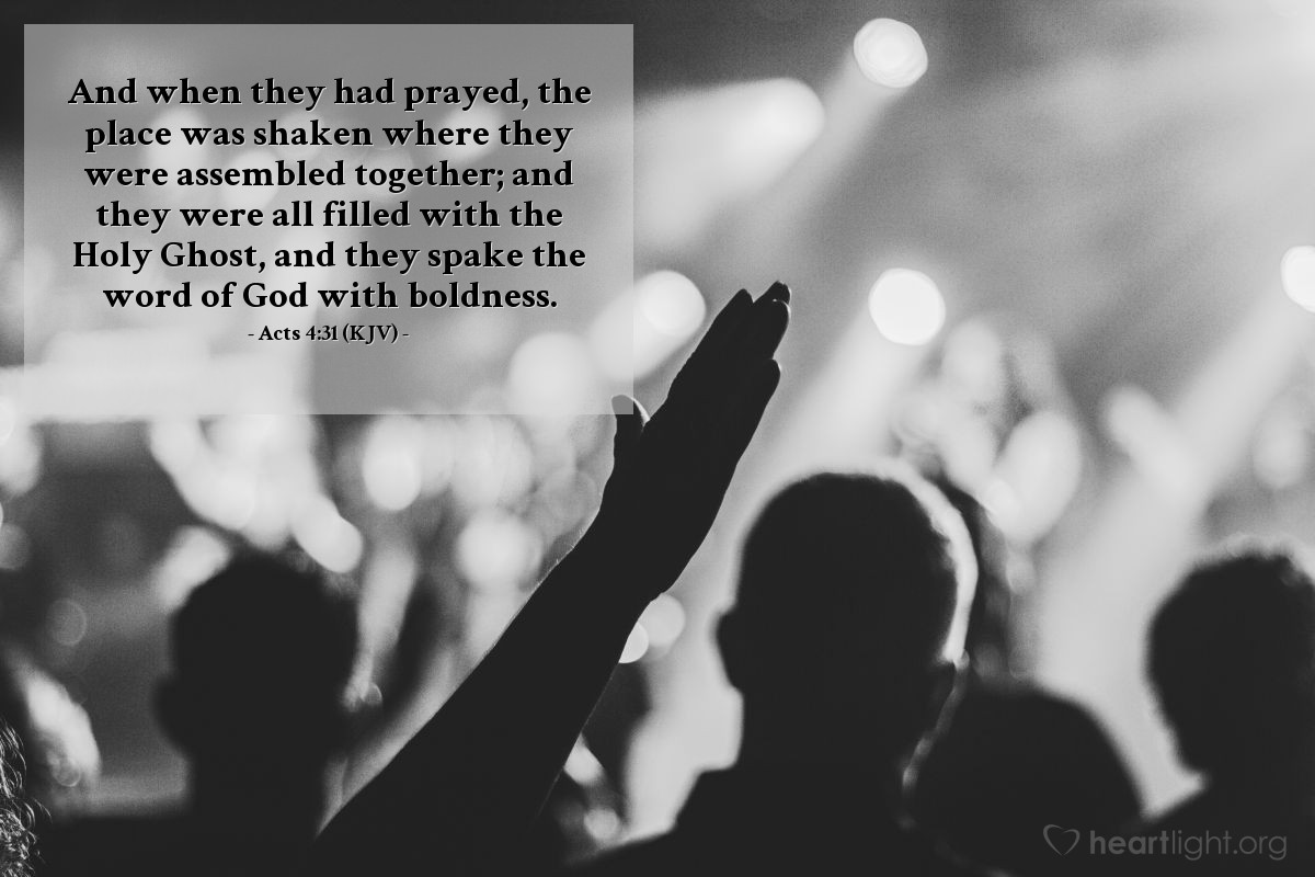 Illustration of Acts 4:31 (KJV) — And when they had prayed, the place was shaken where they were assembled together; and they were all filled with the Holy Ghost, and they spake the word of God with boldness.