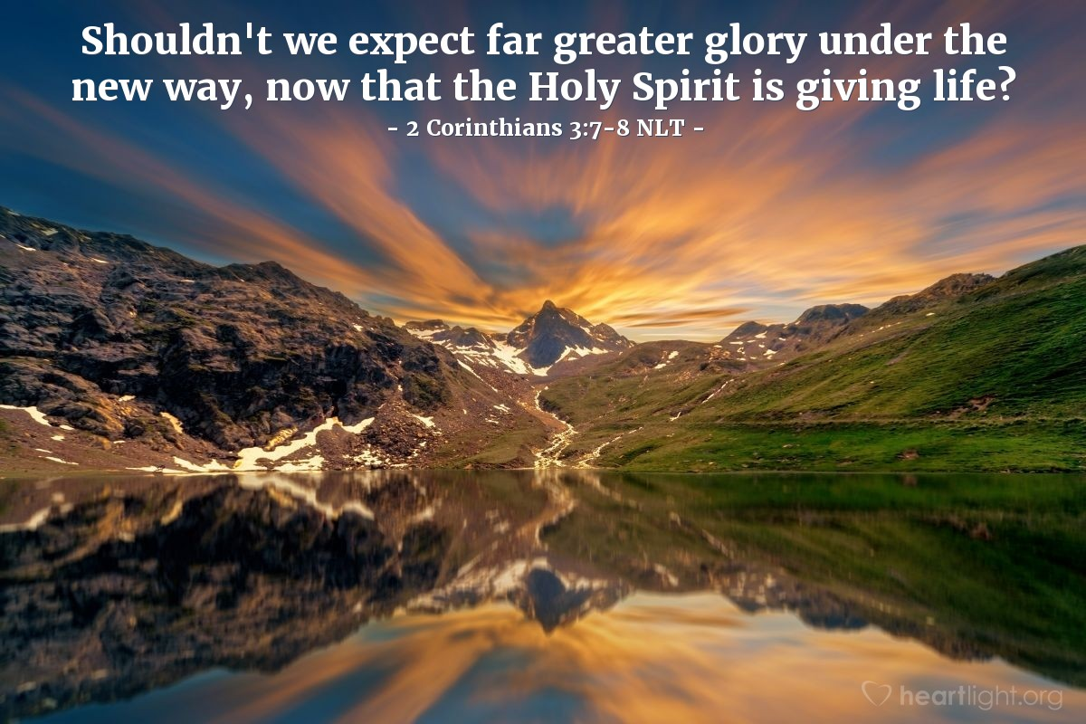 Illustration of 2 Corinthians 3:7-8 NLT —  Shouldn't we expect far greater glory under the new way, now that the Holy Spirit is giving life?