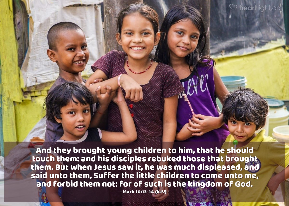 Illustration of Mark 10:13-14 (KJV) — And they brought young children to him, that he should touch them: and his disciples rebuked those that brought them. But when Jesus saw it, he was much displeased, and said unto them, Suffer the little children to come unto me, and forbid them not: for of such is the kingdom of God.