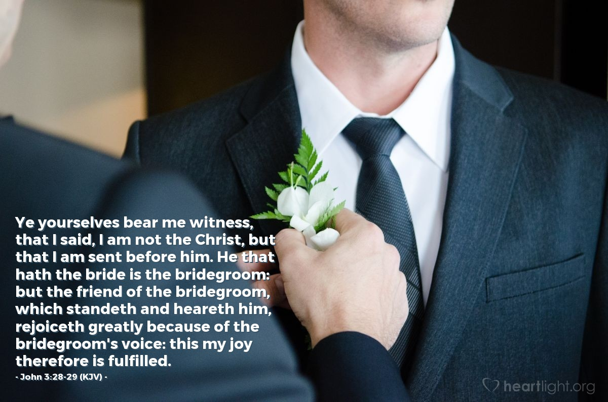 Illustration of John 3:28-29 (KJV) — Ye yourselves bear me witness, that I said, I am not the Christ, but that I am sent before him. He that hath the bride is the bridegroom: but the friend of the bridegroom, which standeth and heareth him, rejoiceth greatly because of the bridegroom's voice: this my joy therefore is fulfilled.