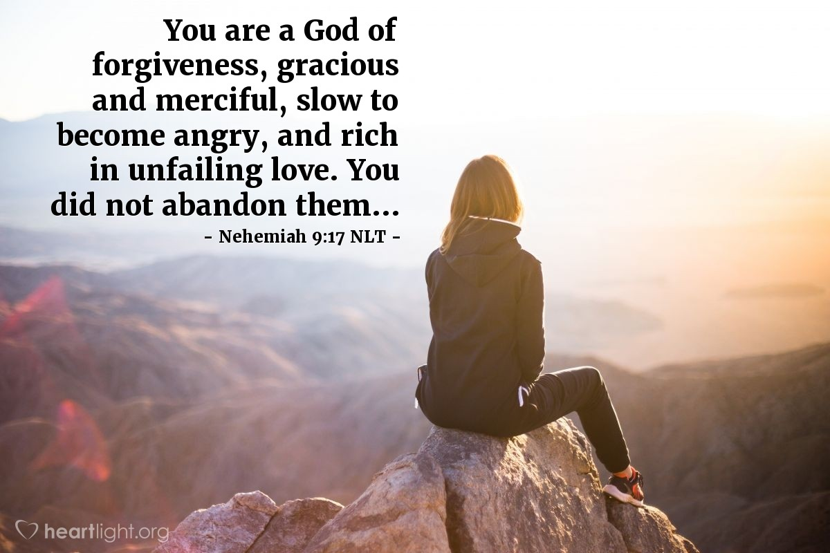 Illustration of Nehemiah 9:17 NLT — You are a God of forgiveness, gracious and merciful, slow to become angry, and rich in unfailing love. You did not abandon them...