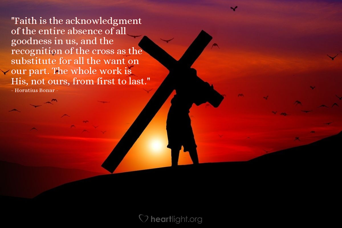 """Illustration of Horatius Bonar — """"Faith is the acknowledgment of the entire absence of all goodness in us, and the recognition of the cross as the substitute for all the want on our part. The whole work is His, not ours, from first to last."""""""