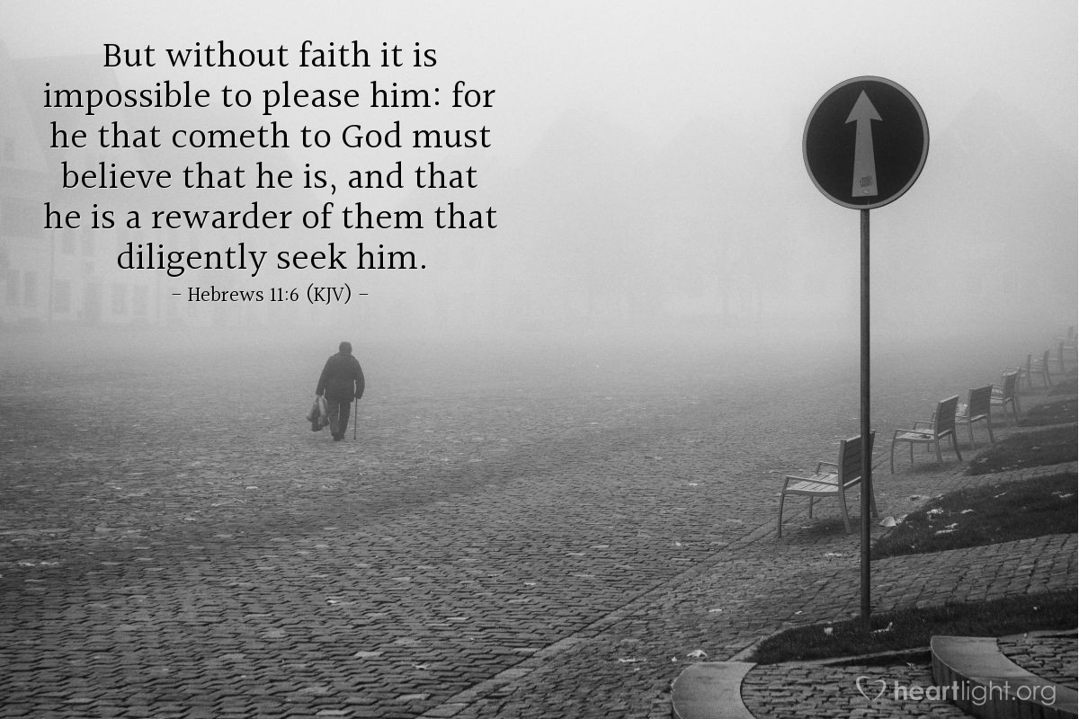 Illustration of Hebrews 11:6 (KJV) — But without faith it is impossible to please him: for he that cometh to God must believe that he is, and that he is a rewarder of them that diligently seek him.
