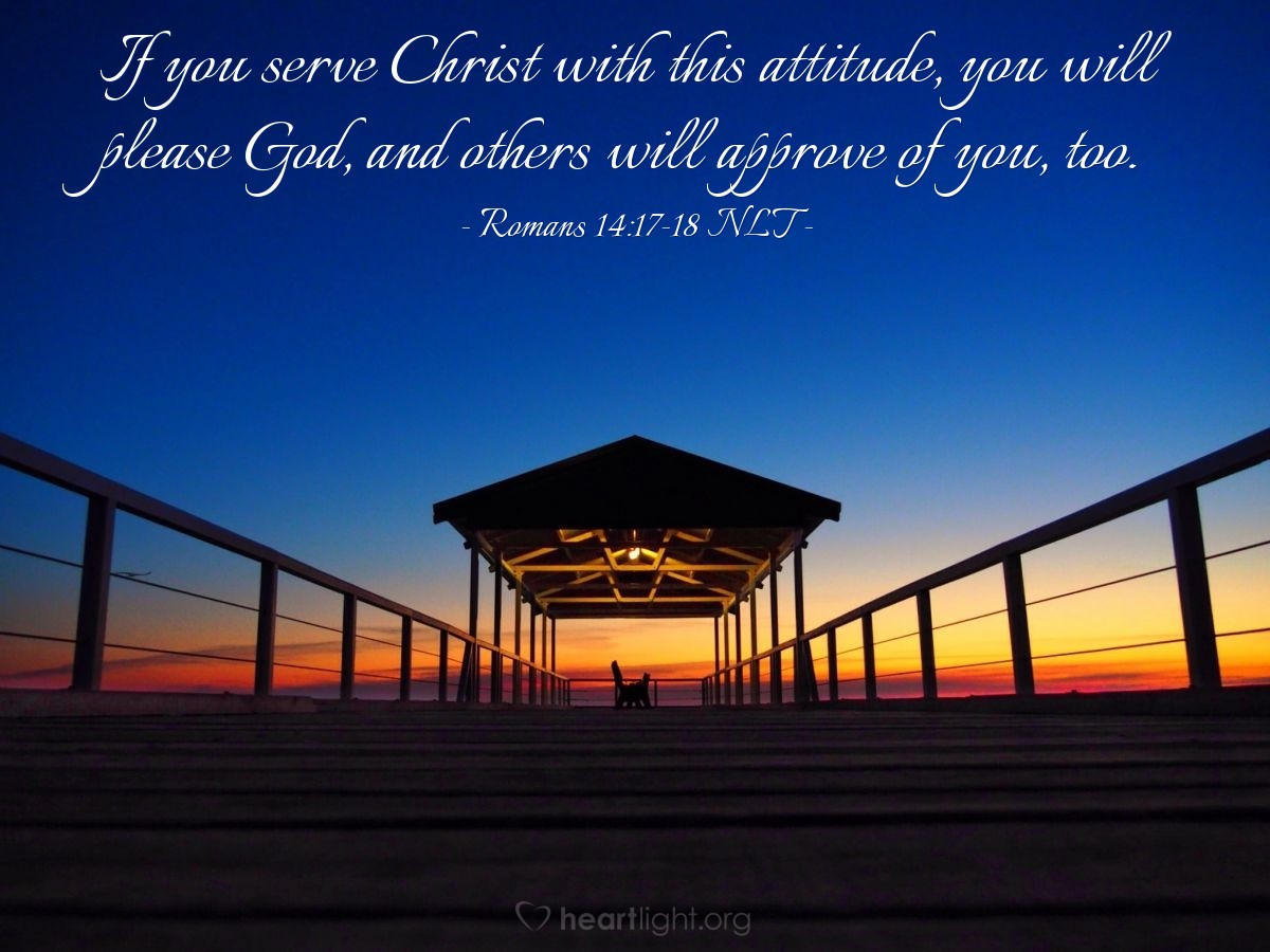 Illustration of Romans 14:17-18 NLT —  If you serve Christ with this attitude, you will please God, and others will approve of you, too.