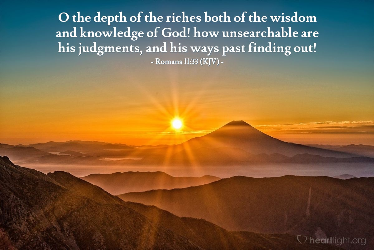 Illustration of Romans 11:33 (KJV) — O the depth of the riches both of the wisdom and knowledge of God! how unsearchable are his judgments, and his ways past finding out!