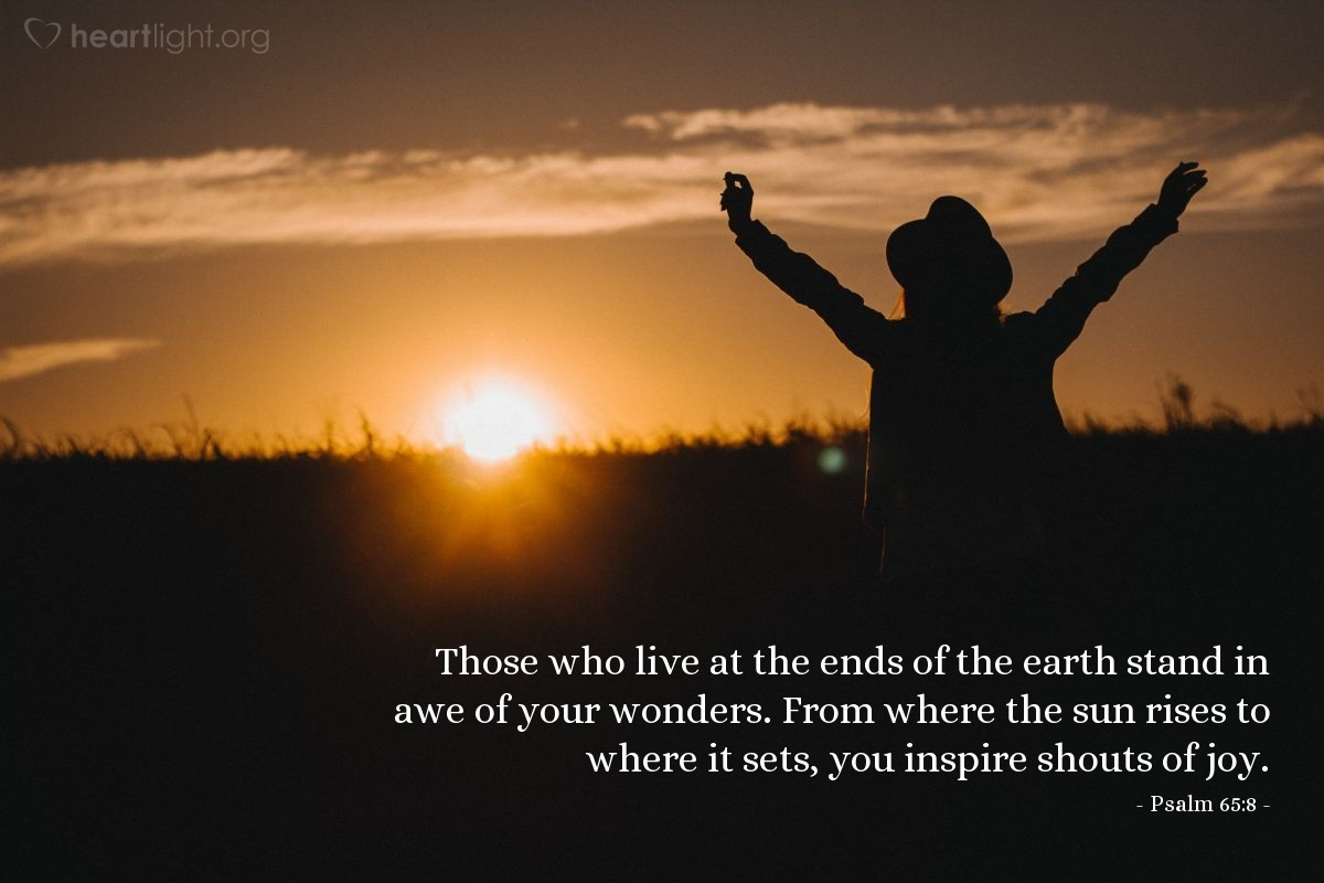 Illustration of Psalm 65:8 — Those who live at the ends of the earth stand in awe of your wonders. From where the sun rises to where it sets, you inspire shouts of joy.