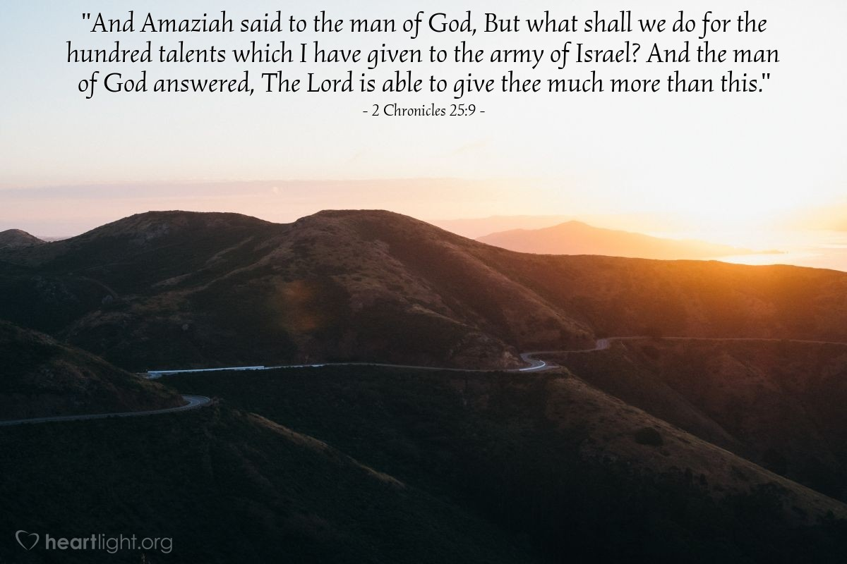 "Illustration of 2 Chronicles 25:9 — ""And Amaziah said to the man of God, But what shall we do for the hundred talents which I have given to the army of Israel? And the man of God answered, The Lord is able to give thee much more than this."""