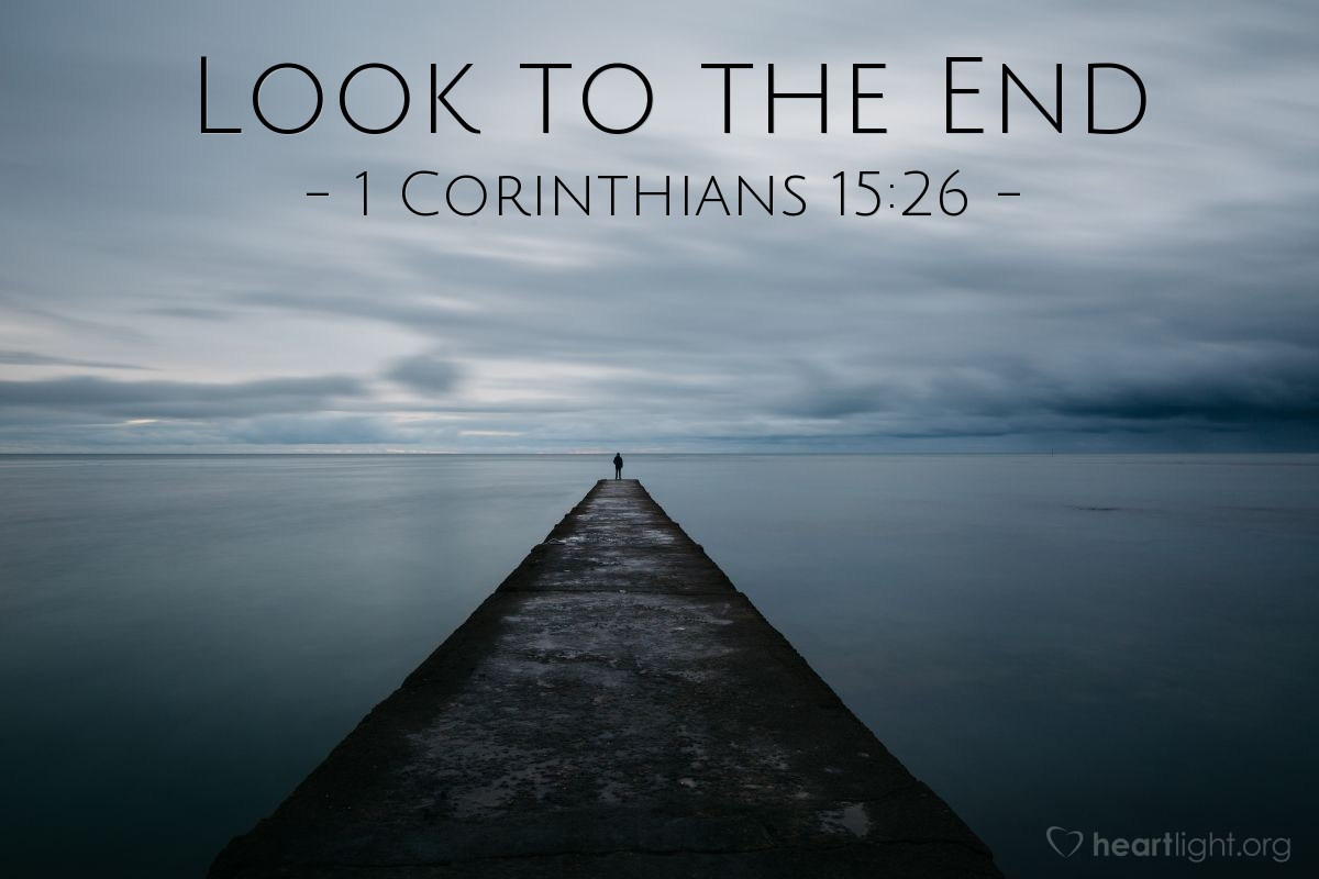 Look to the End — 1 Corinthians 15:26