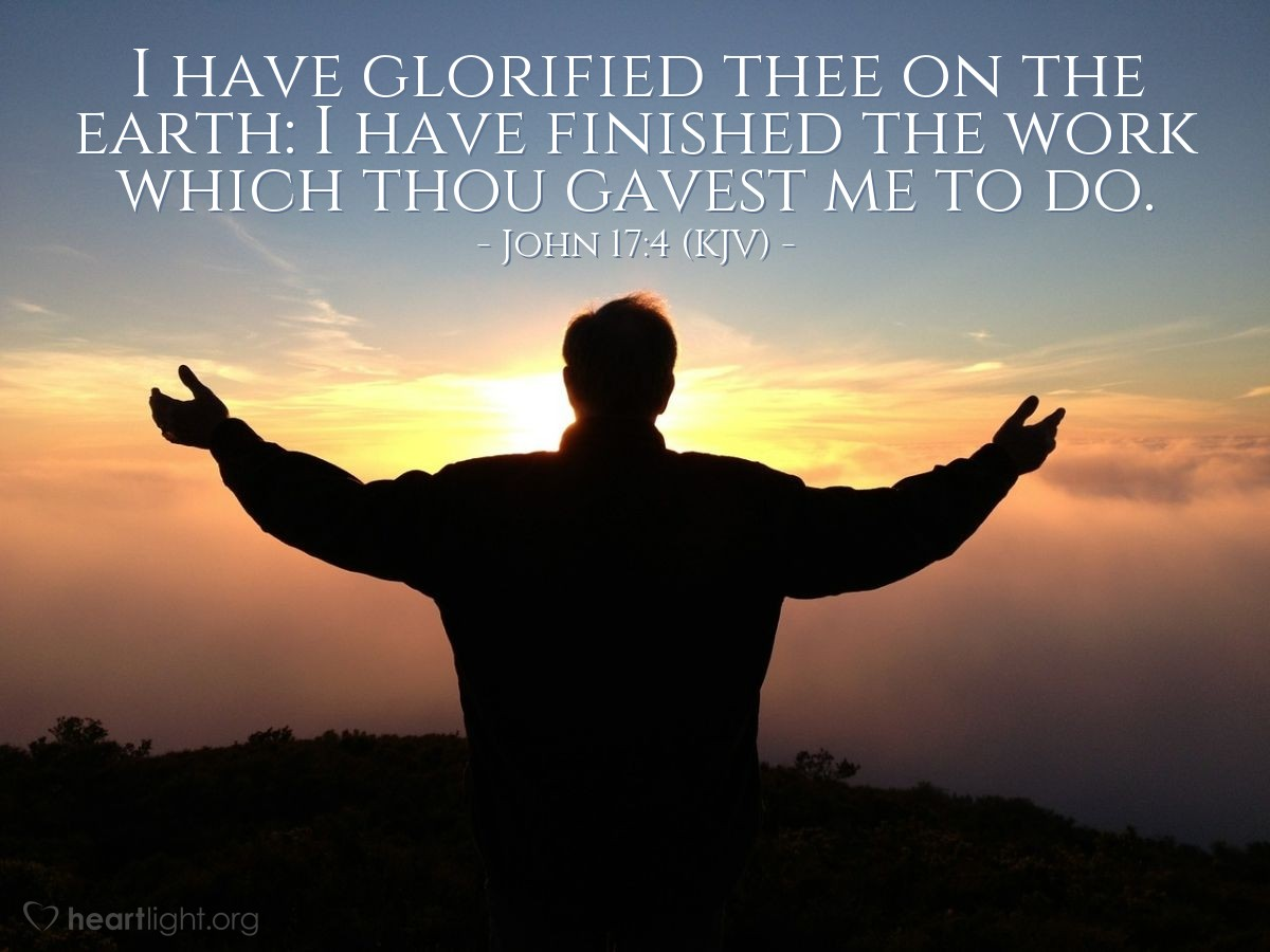 Illustration of John 17:4 (KJV) — I have glorified thee on the earth: I have finished the work which thou gavest me to do.