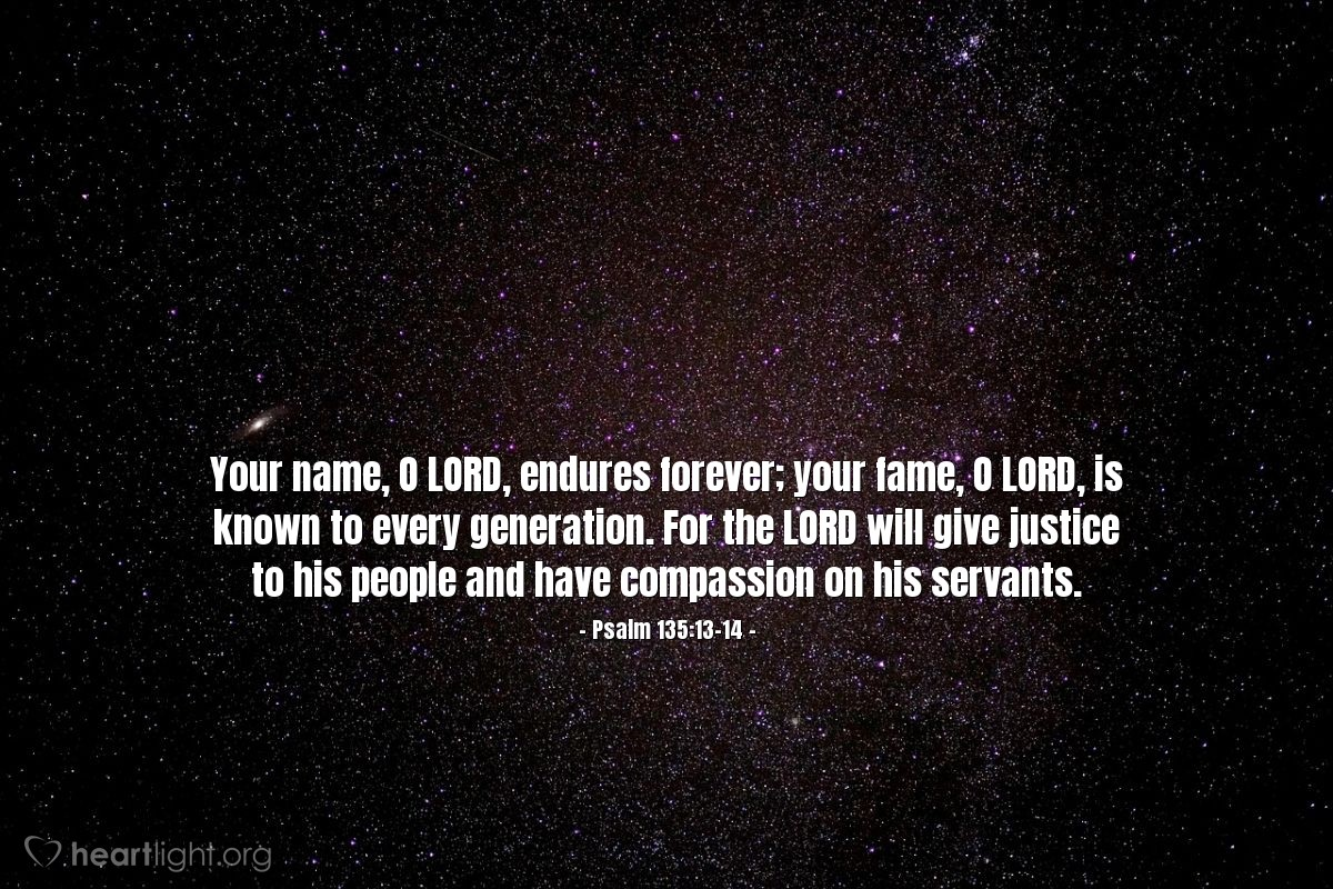 Illustration of Psalm 135:13-14 — Your name, O LORD, endures forever; your fame, O LORD, is known to every generation. For the LORD will give justice to his people and have compassion on his servants.