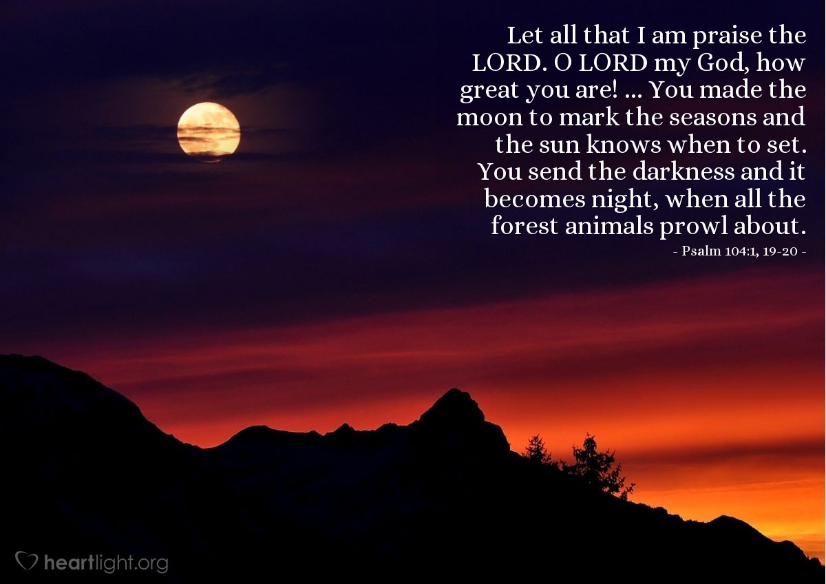 Illustration of Psalm 104:1, 19-20 — Let all that I am praise the LORD. O LORD my God, how great you are! ... You made the moon to mark the seasons and the sun knows when to set. You send the darkness and it becomes night, when all the forest animals prowl about.