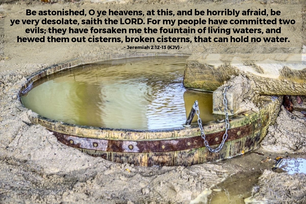 Illustration of Jeremiah 2:12-13 (KJV) — Be astonished, O ye heavens, at this, and be horribly afraid, be ye very desolate, saith the LORD. For my people have committed two evils; they have forsaken me the fountain of living waters, and hewed them out cisterns, broken cisterns, that can hold no water.