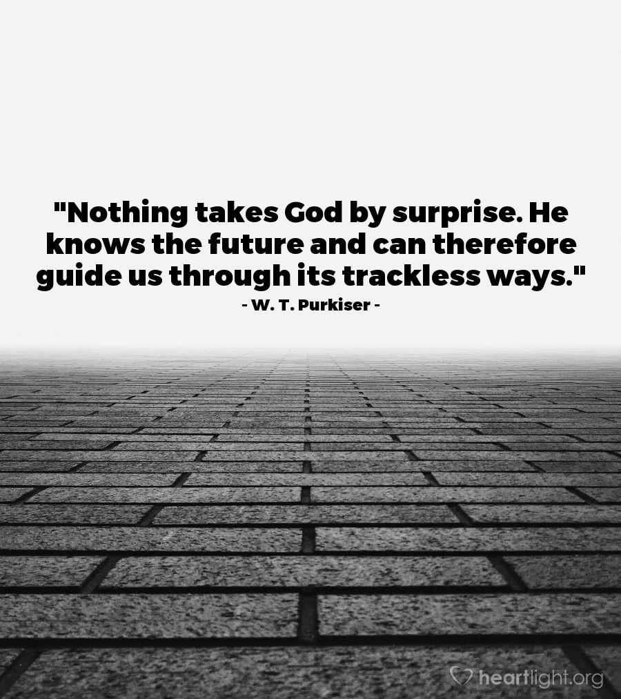 """Illustration of W. T. Purkiser — """"Nothing takes God by surprise. He knows the future and can therefore guide us through its trackless ways."""""""