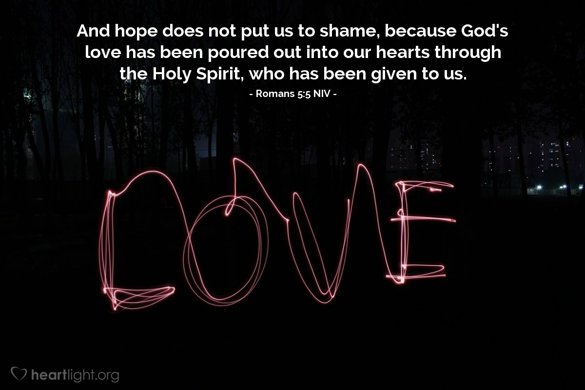 Illustration of Romans 5:5 NIV — And hope does not put us to shame, because God's love has been poured out into our hearts through the Holy Spirit, who has been given to us.