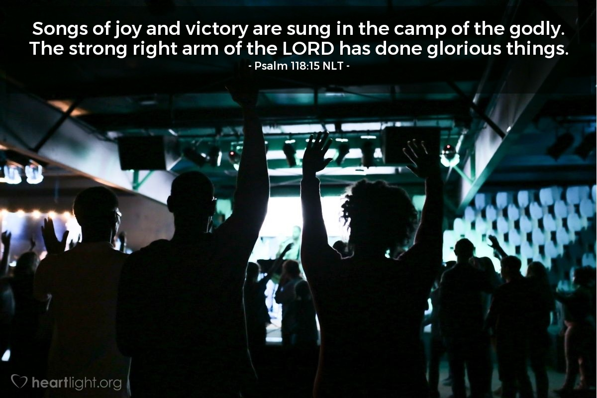 Illustration of Psalm 118:15 NLT — Songs of joy and victory are sung in the camp of the godly. The strong right arm of the LORD has done glorious things.