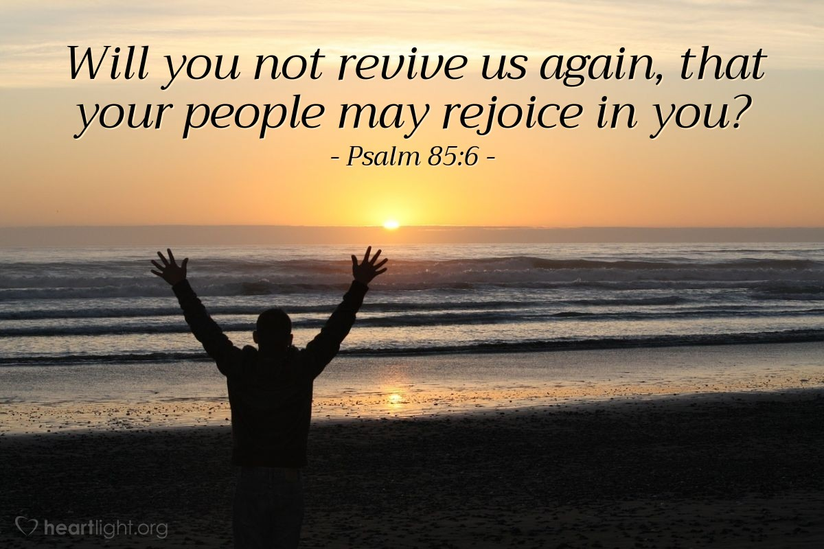Illustration of Psalm 85:6 — Will you not revive us again, that your people may rejoice in you?