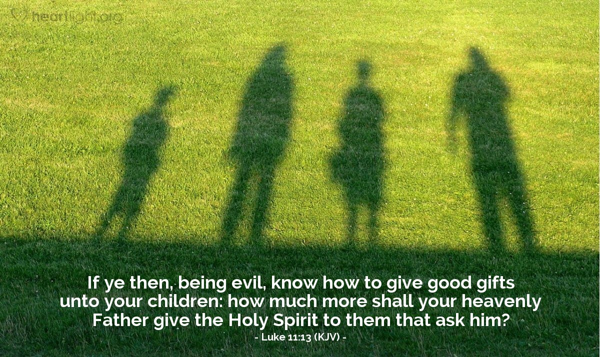 Illustration of Luke 11:13 (KJV) — If ye then, being evil, know how to give good gifts unto your children: how much more shall your heavenly Father give the Holy Spirit to them that ask him?