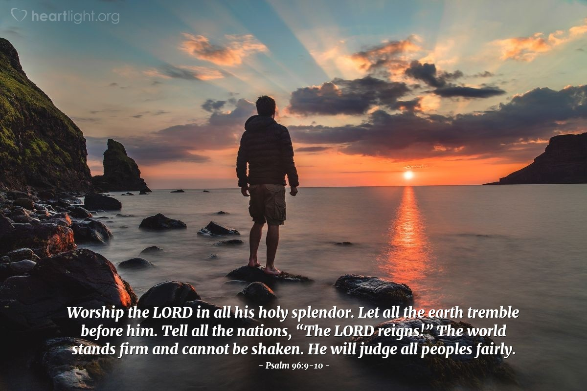 """Illustration of Psalm 96:9-10 — Worship the LORD in all his holy splendor. Let all the earth tremble before him. Tell all the nations, """"The LORD reigns!"""" The world stands firm and cannot be shaken. He will judge all peoples fairly."""