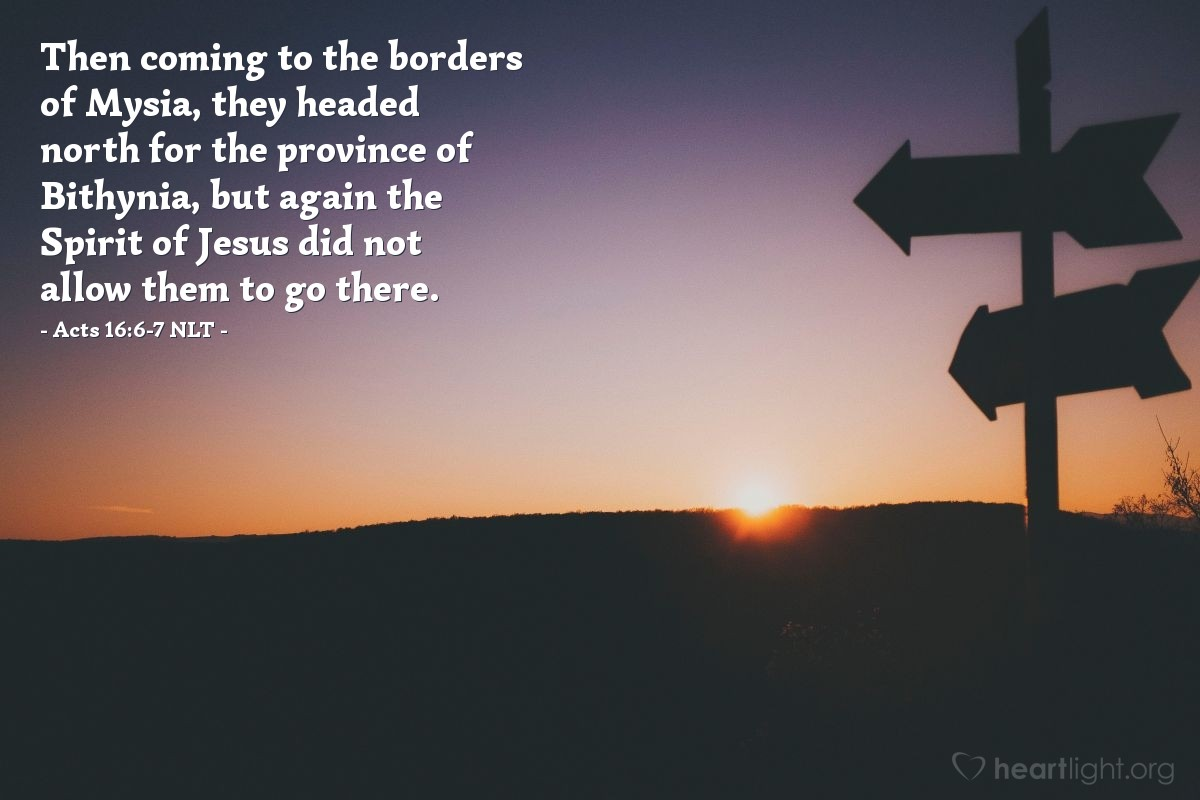 Illustration of Acts 16:6-7 NLT —  Then coming to the borders of Mysia, they headed north for the province of Bithynia, but again the Spirit of Jesus did not allow them to go there.