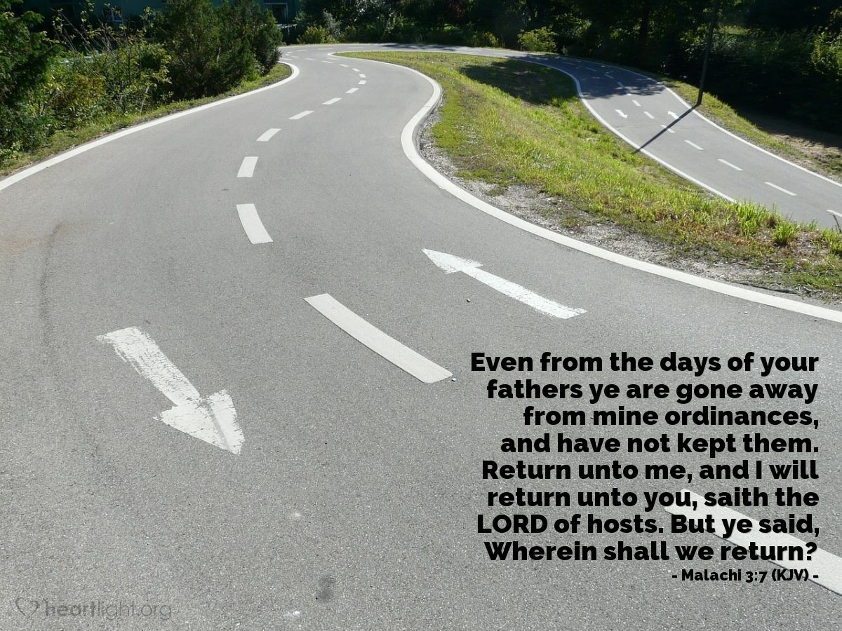 Illustration of Malachi 3:7 (KJV) — Even from the days of your fathers ye are gone away from mine ordinances, and have not kept them. Return unto me, and I will return unto you, saith the LORD of hosts. But ye said, Wherein shall we return?