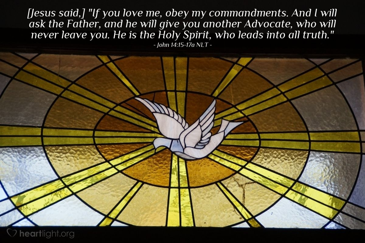 "Illustration of John 14:15-17a NLT — [Jesus said,] ""If you love me, obey my commandments. And I will ask the Father, and he will give you another Advocate, who will never leave you. He is the Holy Spirit, who leads into all truth."""