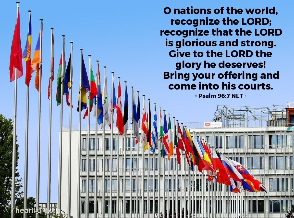 Illustration of Psalm 96:7 NLT —  O nations of the world, recognize the LORD; recognize that the LORD is glorious and strong. Give to the LORD the glory he deserves! Bring your offering and come into his courts.