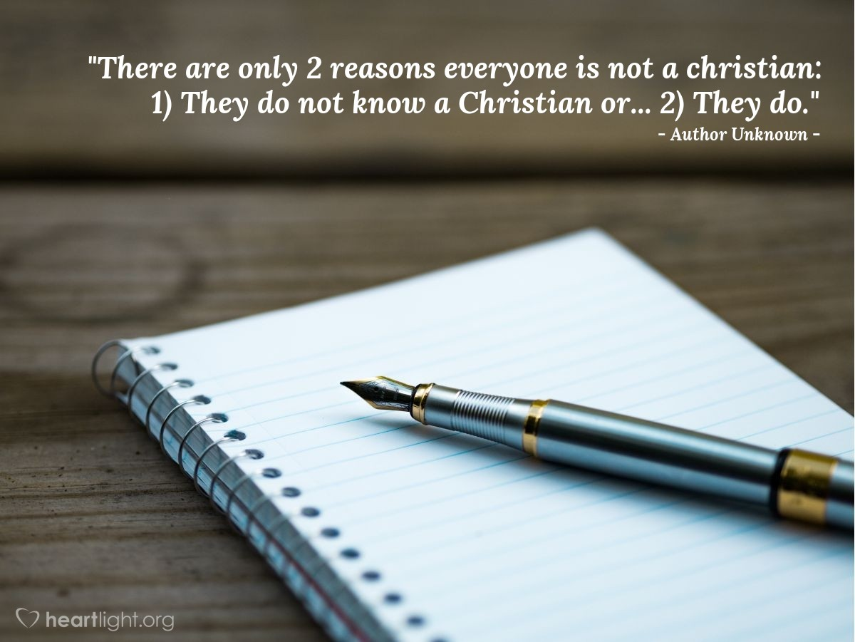 """Illustration of Author Unknown — """"There are only 2 reasons everyone is not a christian: 1) They do not know a Christian or... 2) They do."""""""