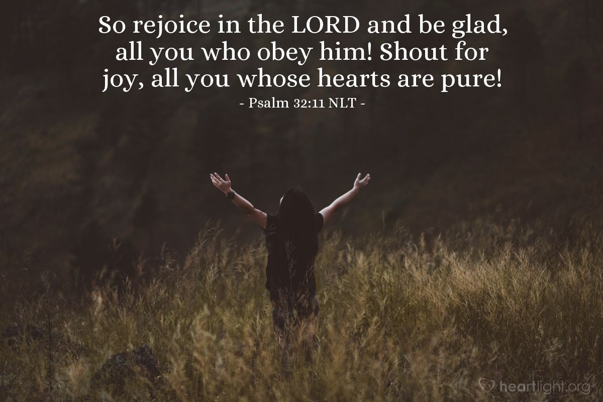 Illustration of Psalm 32:11 NLT — So rejoice in the LORD and be glad, all you who obey him! Shout for joy, all you whose hearts are pure!