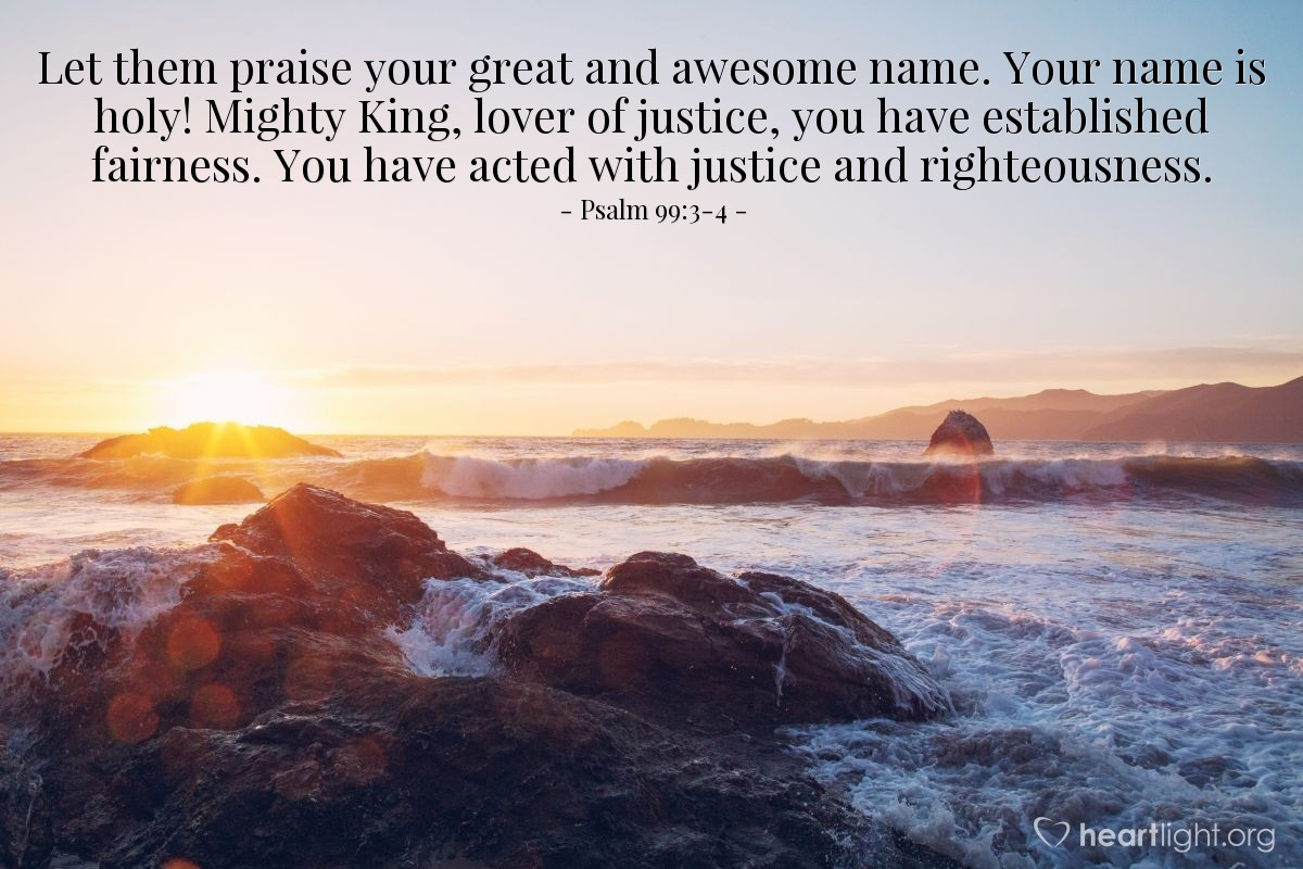Illustration of Psalm 99:3-4 — Let them praise your great and awesome name. Your name is holy! Mighty King, lover of justice, you have established fairness. You have acted with justice and righteousness.