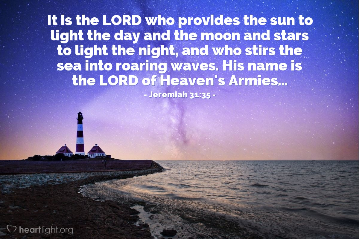 Illustration of Jeremiah 31:35 — It is the LORD who provides the sun to light the day and the moon and stars to light the night, and who stirs the sea into roaring waves. His name is the LORD of Heaven's Armies...