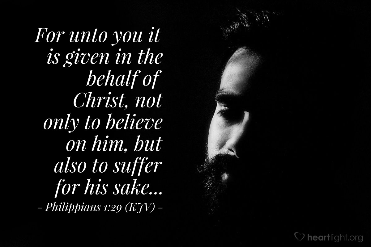 Illustration of Philippians 1:29 (KJV) — For unto you it is given in the behalf of Christ, not only to believe on him, but also to suffer for his sake...