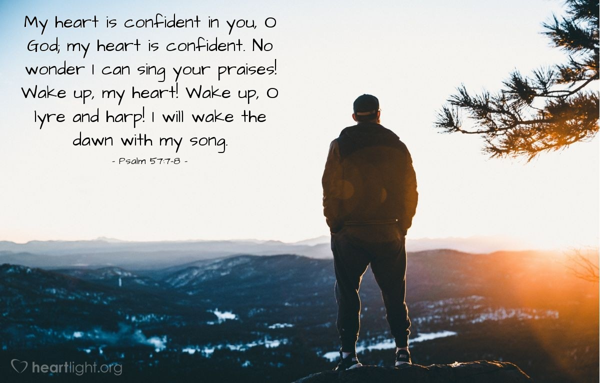 Illustration of Psalm 57:7-8 — My heart is confident in you, O God; my heart is confident. No wonder I can sing your praises! Wake up, my heart! Wake up, O lyre and harp! I will wake the dawn with my song.