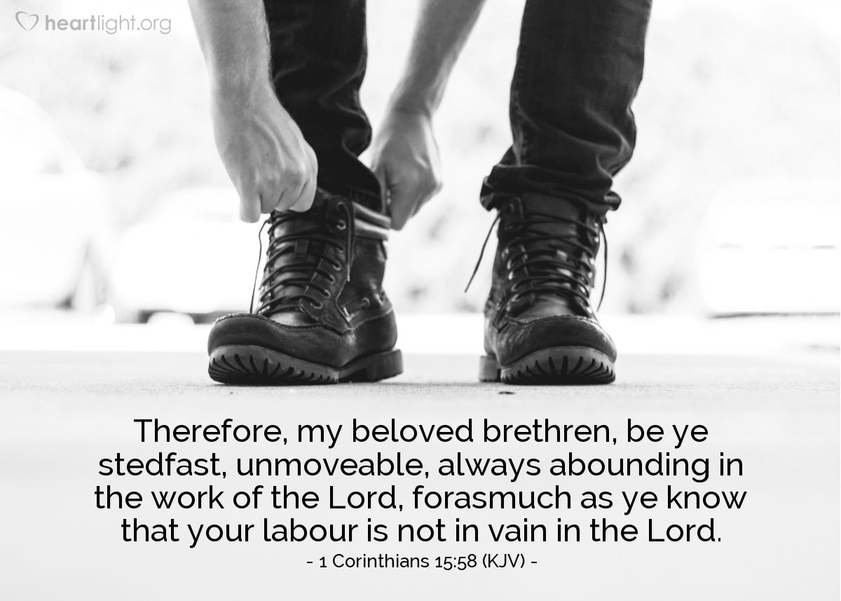 Illustration of 1 Corinthians 15:58 (KJV) — Therefore, my beloved brethren, be ye stedfast, unmoveable, always abounding in the work of the Lord, forasmuch as ye know that your labour is not in vain in the Lord.